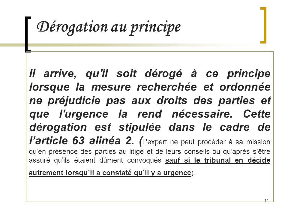 12 Dérogation au principe Il arrive, qu il soit dérogé à ce principe lorsque la mesure recherchée et ordonnée ne préjudicie pas aux droits des parties et que l urgence la rend nécessaire.