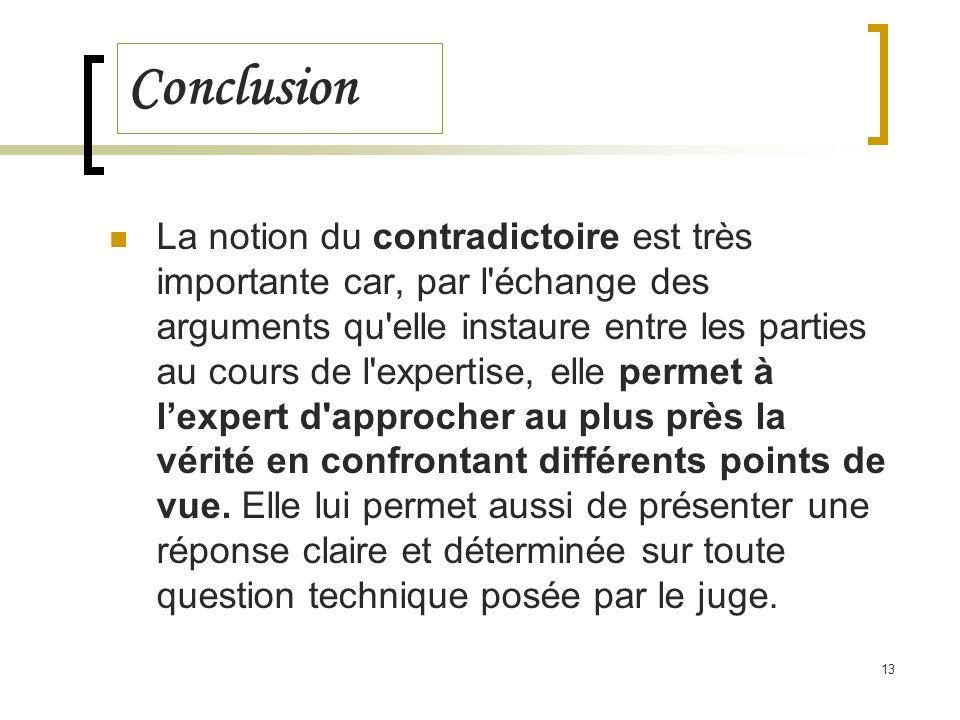 13 Conclusion La notion du contradictoire est très importante car, par l'échange des arguments qu'elle instaure entre les parties au cours de l'expert