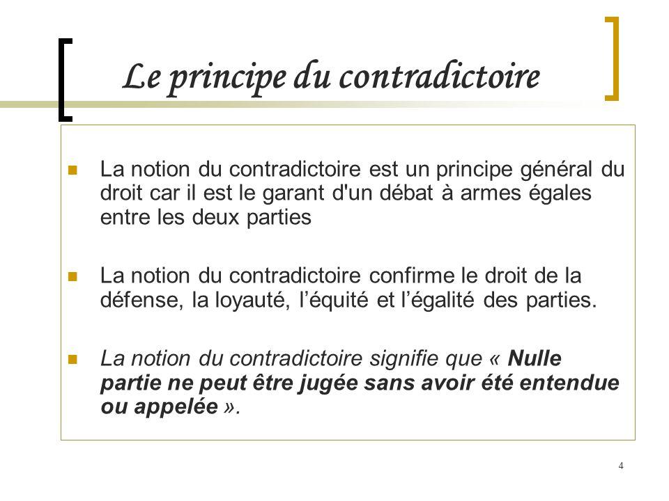 4 La notion du contradictoire est un principe général du droit car il est le garant d'un débat à armes égales entre les deux parties La notion du cont