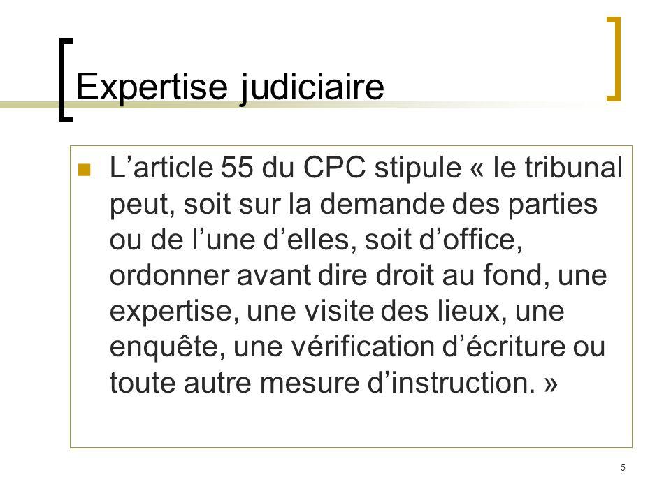 5 Expertise judiciaire Larticle 55 du CPC stipule « le tribunal peut, soit sur la demande des parties ou de lune delles, soit doffice, ordonner avant