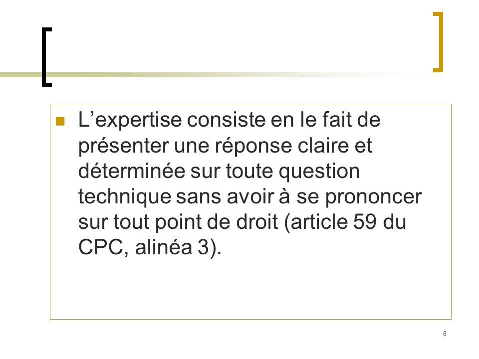 6 Lexpertise consiste en le fait de présenter une réponse claire et déterminée sur toute question technique sans avoir à se prononcer sur tout point de droit (article 59 du CPC, alinéa 3).
