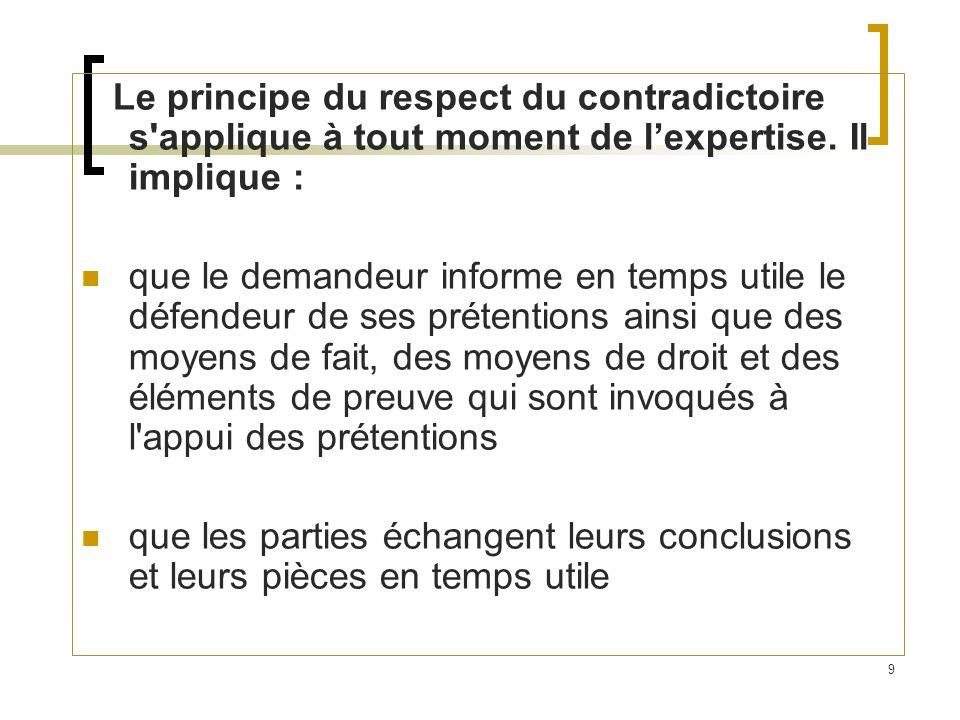9 Le principe du respect du contradictoire s'applique à tout moment de lexpertise. Il implique : que le demandeur informe en temps utile le défendeur