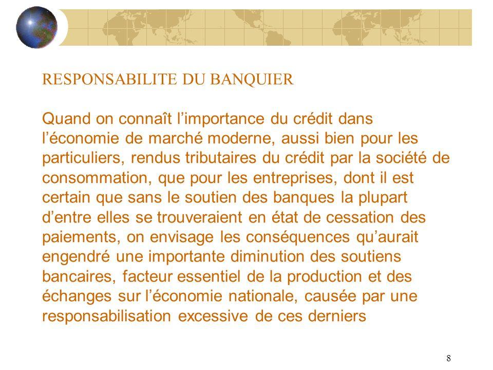 8 RESPONSABILITE DU BANQUIER Quand on connaît limportance du crédit dans léconomie de marché moderne, aussi bien pour les particuliers, rendus tributa