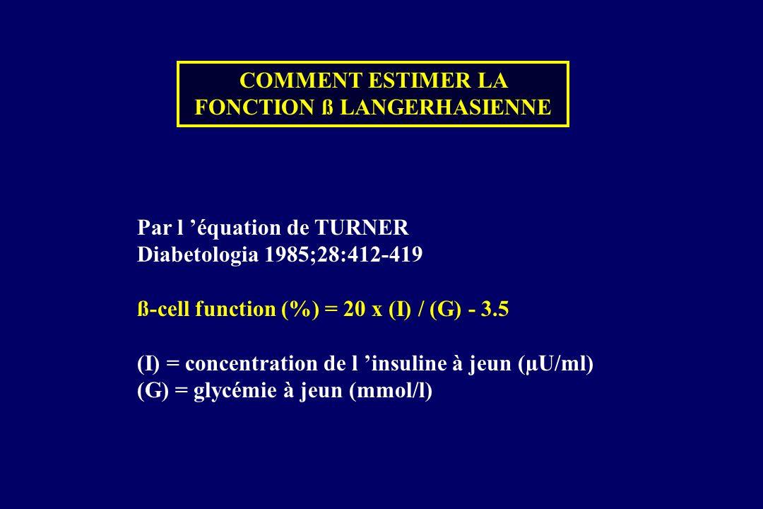 COMMENT ESTIMER LA FONCTION ß LANGERHASIENNE Par l équation de TURNER Diabetologia 1985;28:412-419 ß-cell function (%) = 20 x (I) / (G) - 3.5 (I) = co