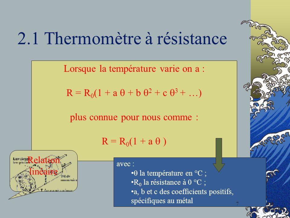 2.1 Thermomètre à résistance Lorsque la température varie on a : R = R 0 (1 + a + b 2 + c 3 + …) plus connue pour nous comme : R = R 0 (1 + a ) avec : la température en °C ; R 0 la résistance à 0 °C ; a, b et c des coefficients positifs, spécifiques au métal Relation linéaire 7