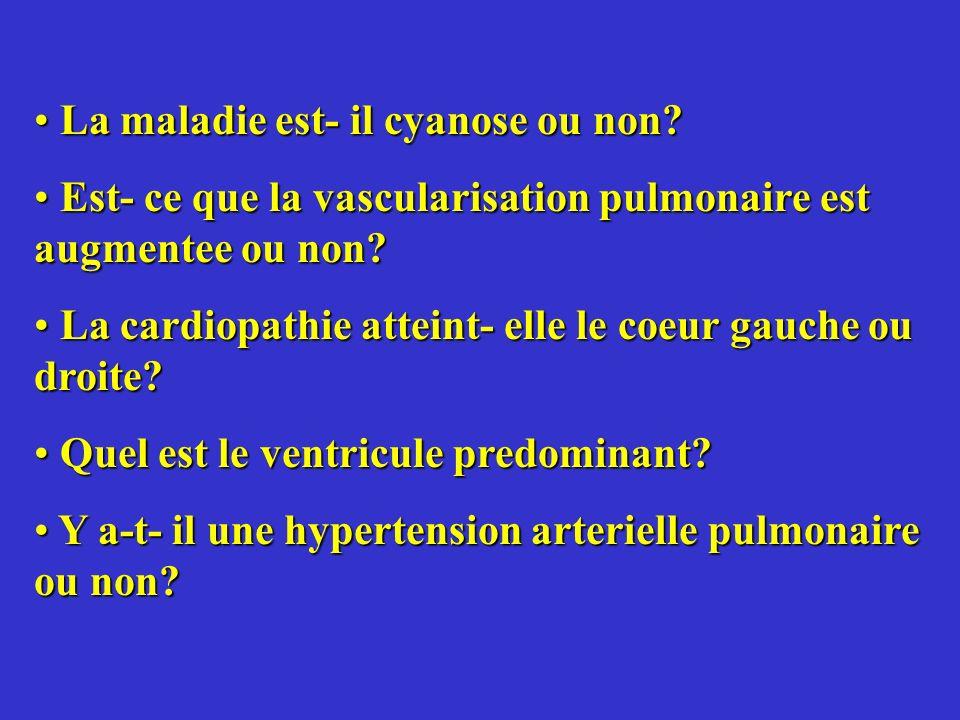 La maladie est- il cyanose ou non? La maladie est- il cyanose ou non? Est- ce que la vascularisation pulmonaire est augmentee ou non? Est- ce que la v