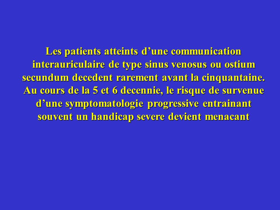 Les patients atteints dune communication interauriculaire de type sinus venosus ou ostium secundum decedent rarement avant la cinquantaine. Au cours d