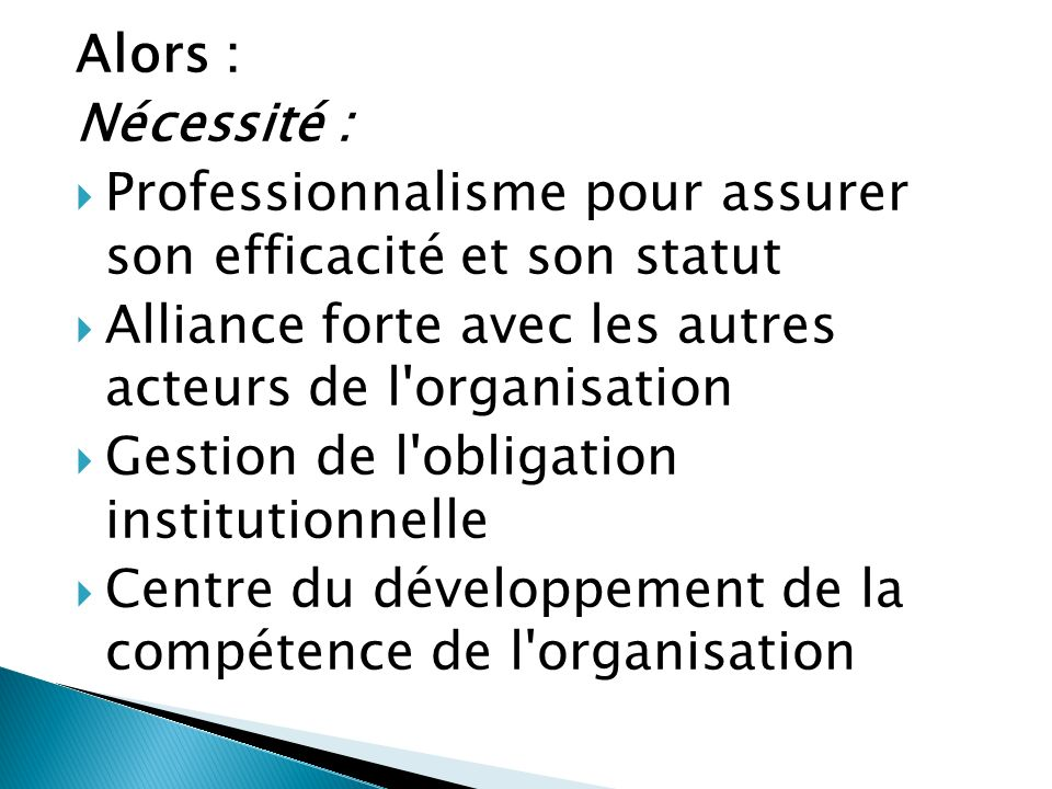 Alors : Nécessité : Professionnalisme pour assurer son efficacité et son statut Alliance forte avec les autres acteurs de l organisation Gestion de l obligation institutionnelle Centre du développement de la compétence de l organisation
