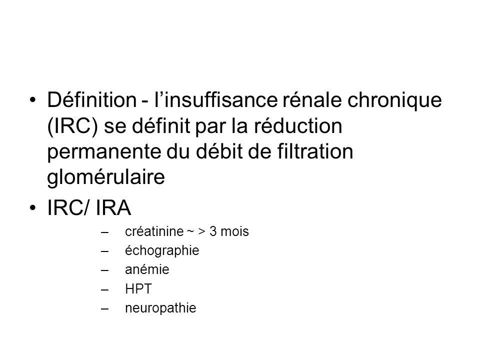 Définition - linsuffisance rénale chronique (IRC) se définit par la réduction permanente du débit de filtration glomérulaire IRC/ IRA –créatinine ~ >
