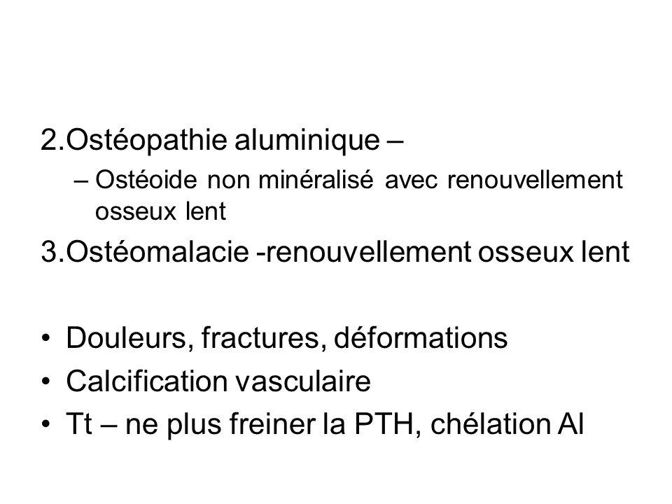2.Ostéopathie aluminique – –Ostéoide non minéralisé avec renouvellement osseux lent 3.Ostéomalacie -renouvellement osseux lent Douleurs, fractures, dé