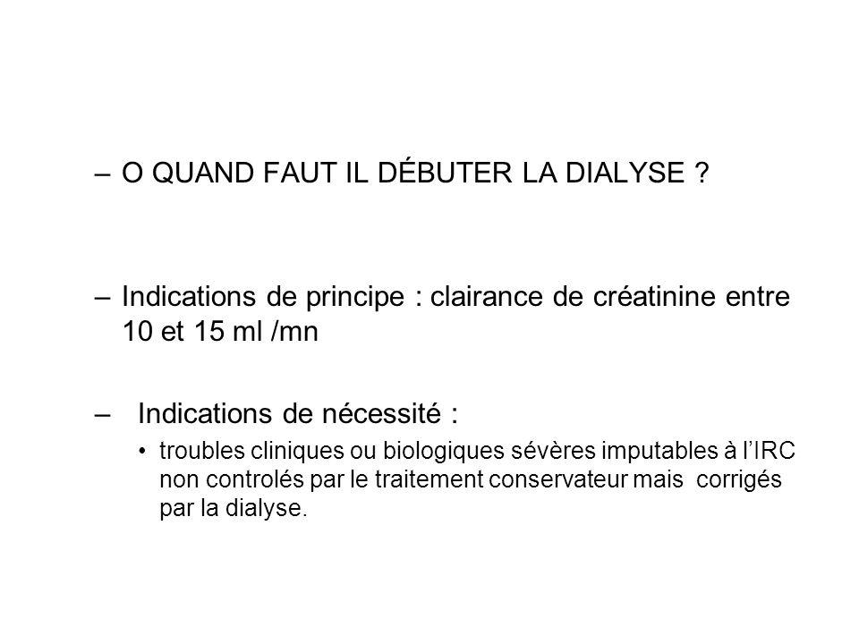 –O QUAND FAUT IL DÉBUTER LA DIALYSE ? –Indications de principe : clairance de créatinine entre 10 et 15 ml /mn – Indications de nécessité : troubles c