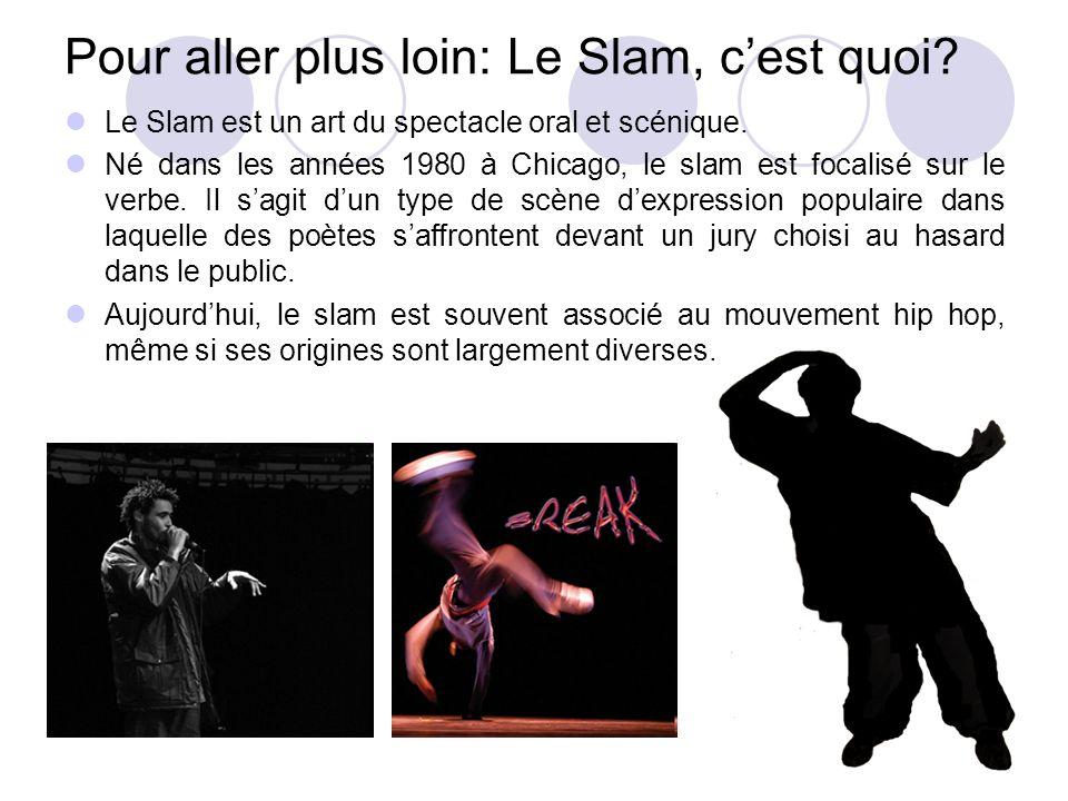 Pour aller plus loin: Le Slam, cest quoi? Le Slam est un art du spectacle oral et scénique. Né dans les années 1980 à Chicago, le slam est focalisé su