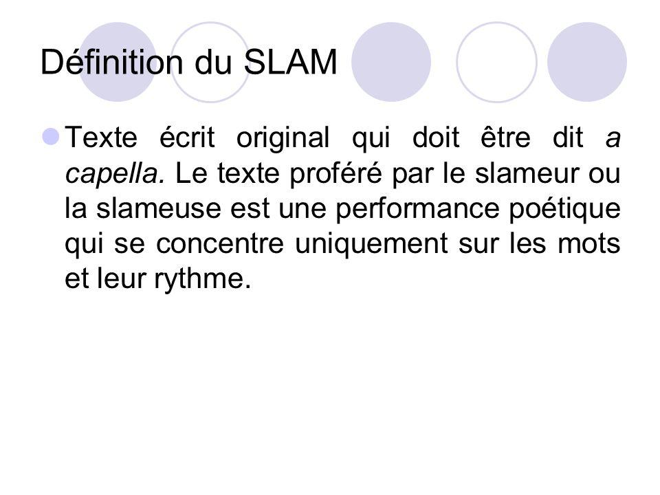 Définition du SLAM Texte écrit original qui doit être dit a capella. Le texte proféré par le slameur ou la slameuse est une performance poétique qui s