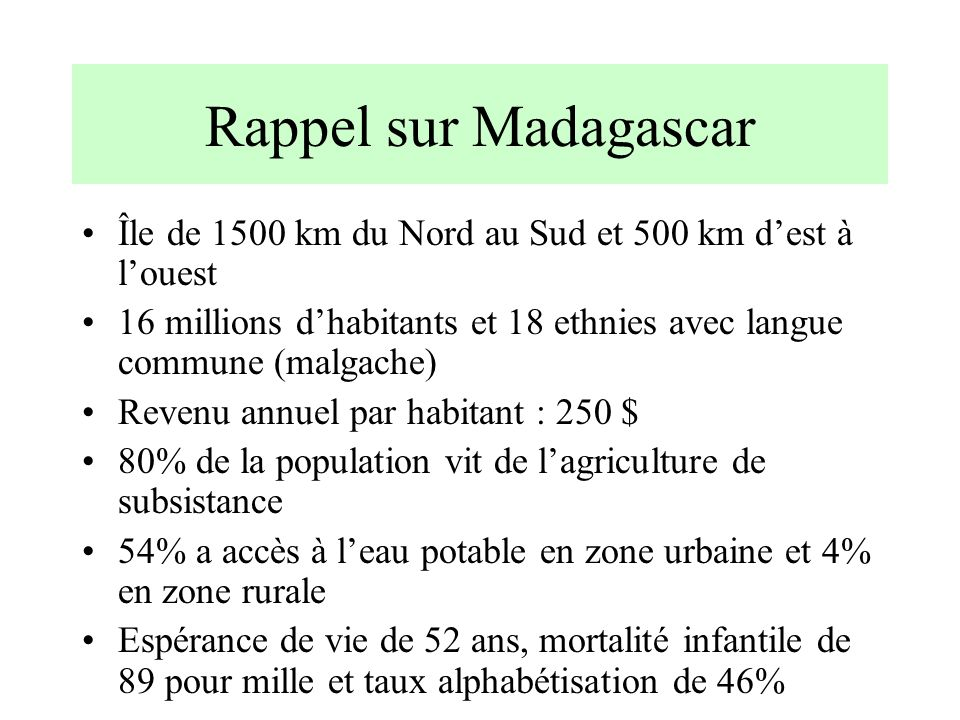 Rappel sur Madagascar Île de 1500 km du Nord au Sud et 500 km dest à louest 16 millions dhabitants et 18 ethnies avec langue commune (malgache) Revenu
