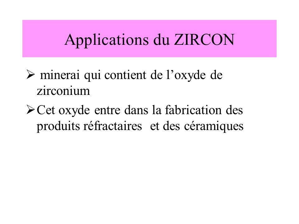 Applications du ZIRCON minerai qui contient de loxyde de zirconium Cet oxyde entre dans la fabrication des produits réfractaires et des céramiques