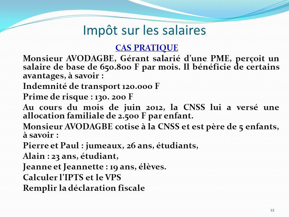 Impôt sur les salaires CAS PRATIQUE Monsieur AVODAGBE, Gérant salarié dune PME, perçoit un salaire de base de 650.800 F par mois. Il bénéficie de cert