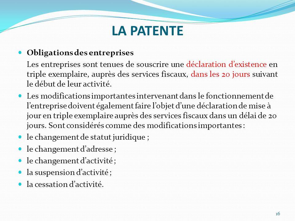 LA PATENTE 16 Obligations des entreprises Les entreprises sont tenues de souscrire une déclaration dexistence en triple exemplaire, auprès des service