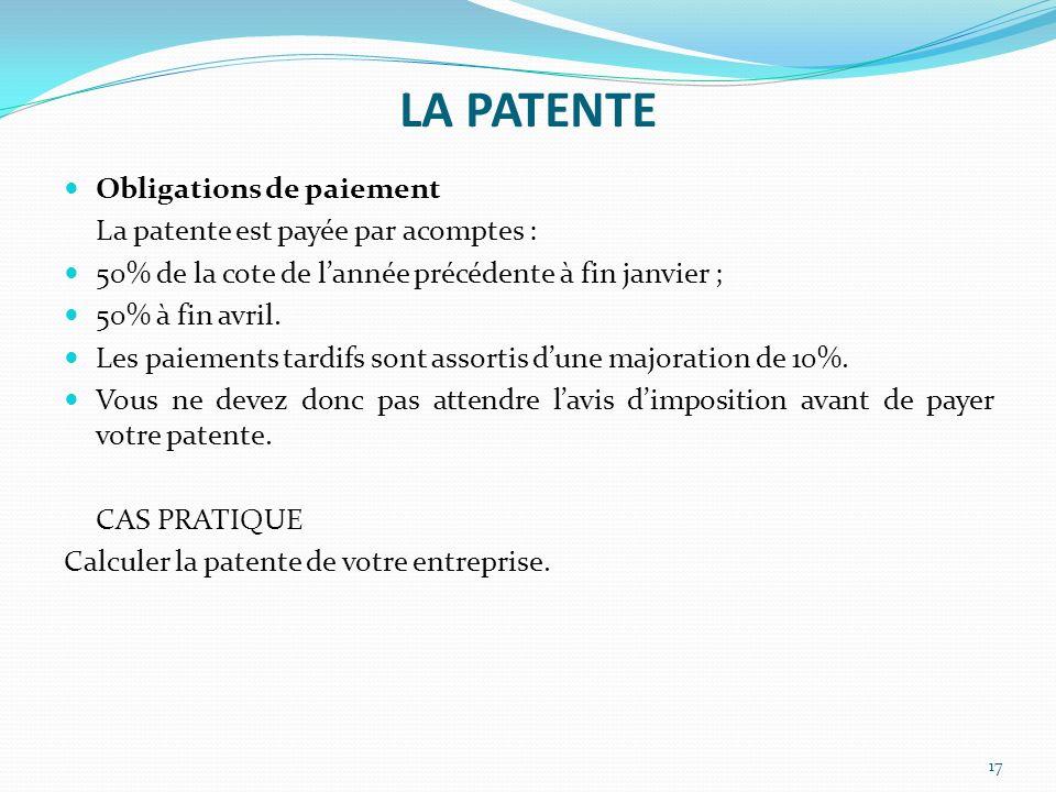 LA PATENTE 17 Obligations de paiement La patente est payée par acomptes : 50% de la cote de lannée précédente à fin janvier ; 50% à fin avril. Les pai