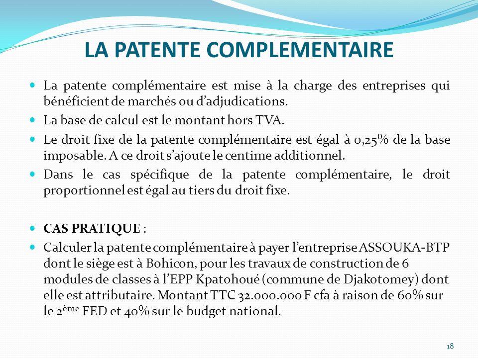 LA PATENTE COMPLEMENTAIRE 18 La patente complémentaire est mise à la charge des entreprises qui bénéficient de marchés ou dadjudications. La base de c