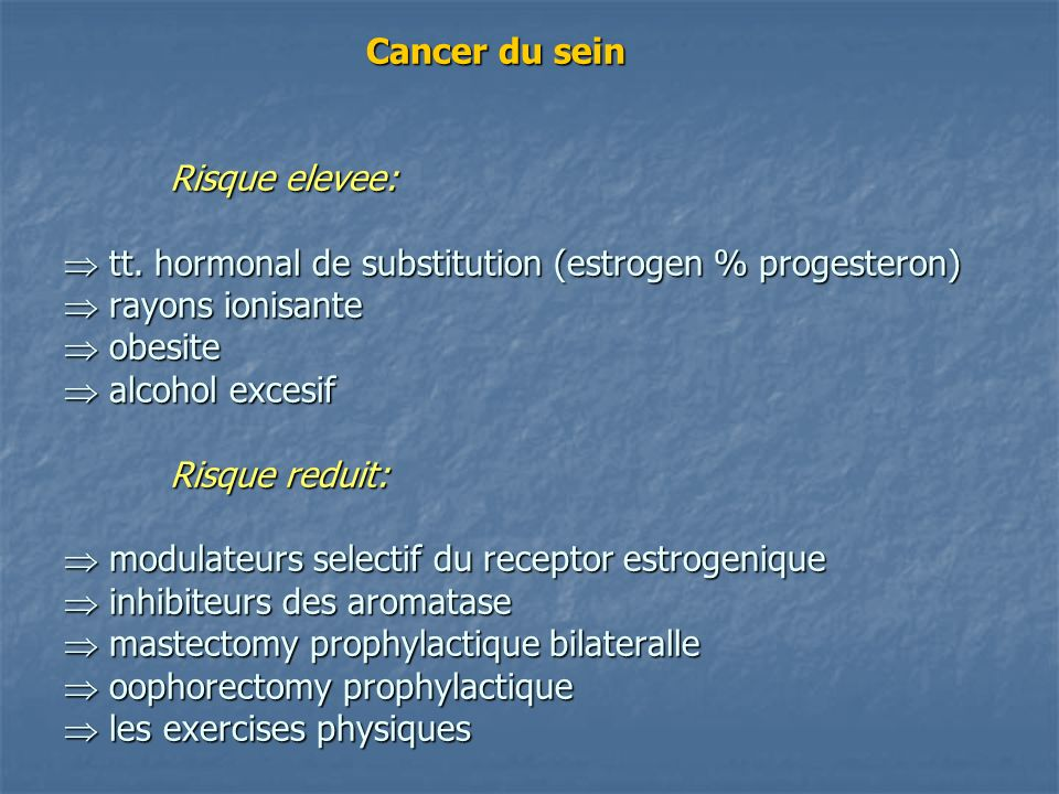 Cancer du sein Risque elevee: tt. hormonal de substitution (estrogen % progesteron) rayons ionisante obesite alcohol excesif Risque reduit: modulateur