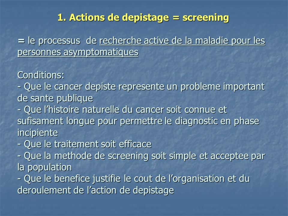 1. Actions de depistage = screening = le processus de recherche active de la maladie pour les personnes asymptomatiques Conditions: - Que le cancer de