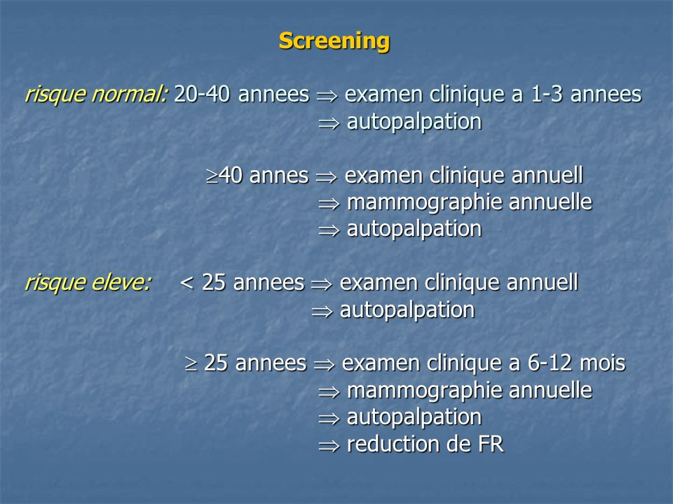 Screening risque normal: 20-40 annees examen clinique a 1-3 annees autopalpation 40 annes examen clinique annuell mammographie annuelle autopalpation