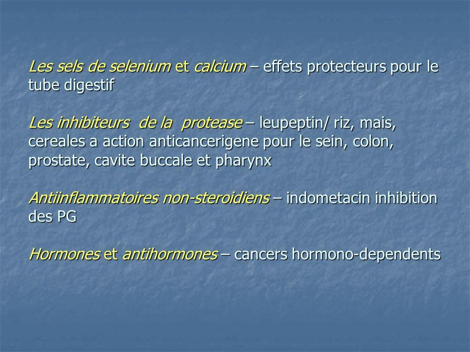 Les sels de selenium et calcium – effets protecteurs pour le tube digestif Les inhibiteurs de la protease – leupeptin/ riz, mais, cereales a action anticancerigene pour le sein, colon, prostate, cavite buccale et pharynx Antiinflammatoires non-steroidiens – indometacin inhibition des PG Hormones et antihormones – cancers hormono-dependents