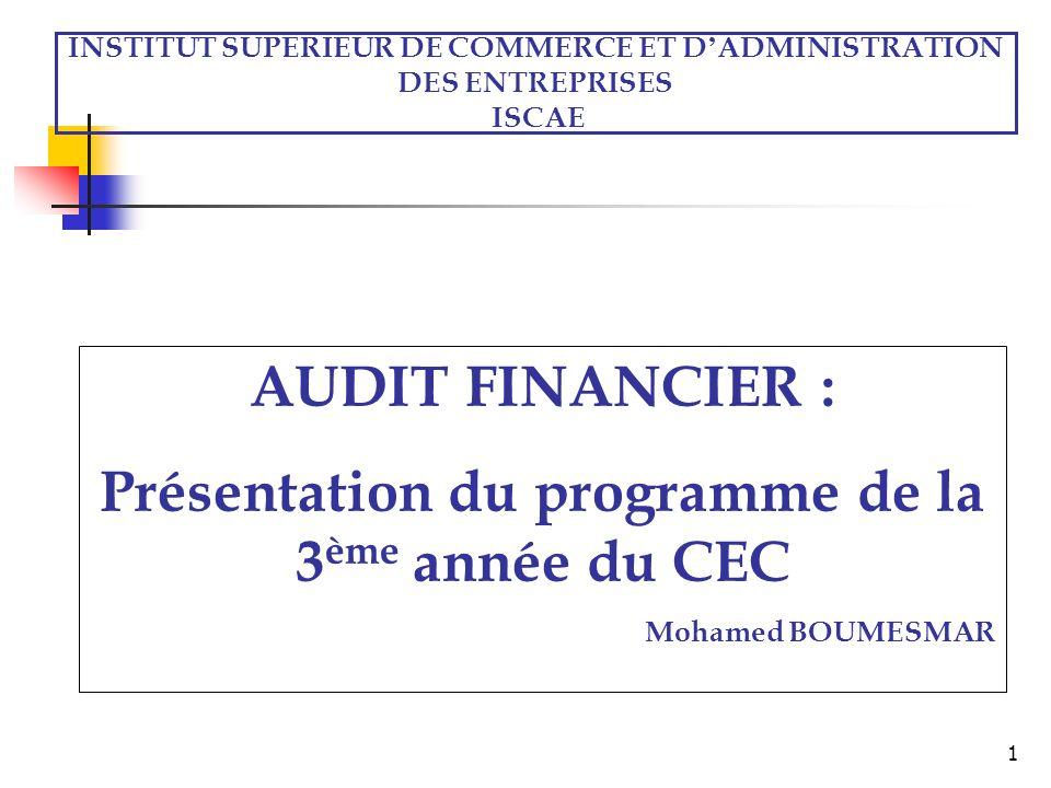 1 INSTITUT SUPERIEUR DE COMMERCE ET D ADMINISTRATION DES ENTREPRISES ISCAE AUDIT FINANCIER : Présentation du programme de la 3 ème année du CEC Mohamed BOUMESMAR