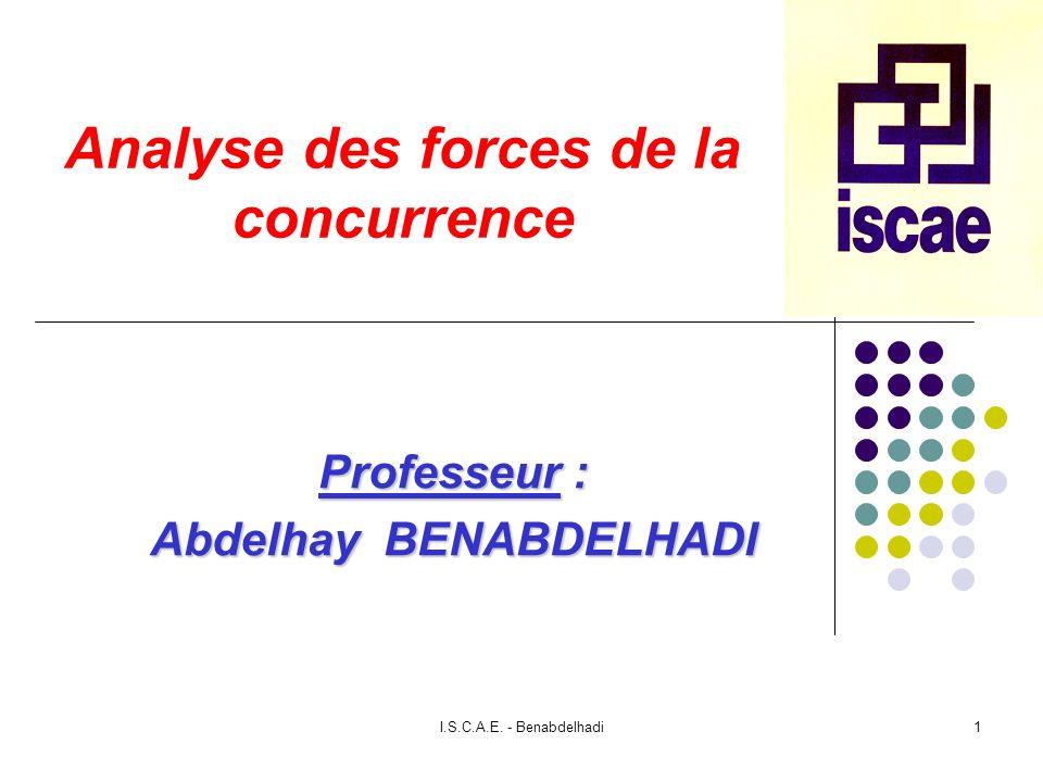 I.S.C.A.E. - Benabdelhadi1 Analyse des forces de la concurrence Professeur : Abdelhay BENABDELHADI