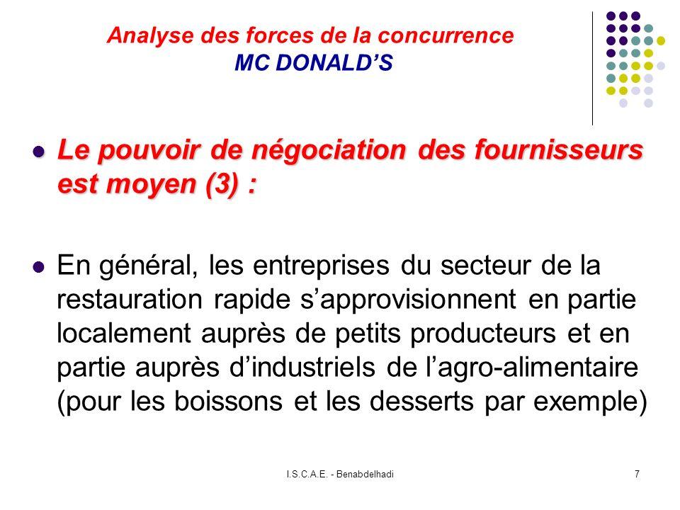 I.S.C.A.E. - Benabdelhadi7 Analyse des forces de la concurrence MC DONALDS Le pouvoir de négociation des fournisseurs est moyen (3) : Le pouvoir de né