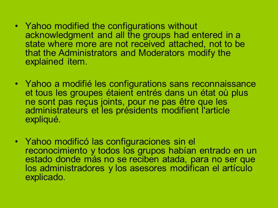 Yahoo modified the configurations without acknowledgment and all the groups had entered in a state where more are not received attached, not to be that the Administrators and Moderators modify the explained item.
