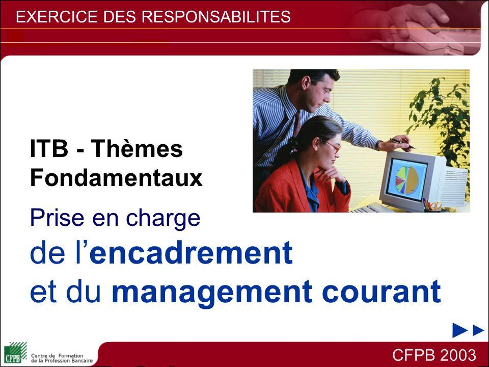 CFPB 2003 EXERCICE DES RESPONSABILITES Prise en charge de lencadrement et du management courant ITB - Thèmes Fondamentaux