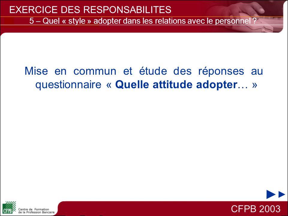 Mise en commun et étude des réponses au questionnaire « Quelle attitude adopter… » CFPB 2003 EXERCICE DES RESPONSABILITES 5 – Quel « style » adopter d