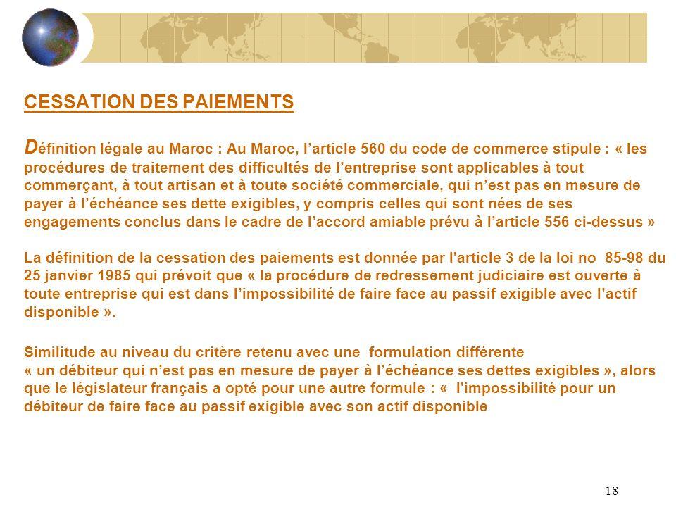 18 CESSATION DES PAIEMENTS D éfinition légale au Maroc : Au Maroc, larticle 560 du code de commerce stipule : « les procédures de traitement des diffi