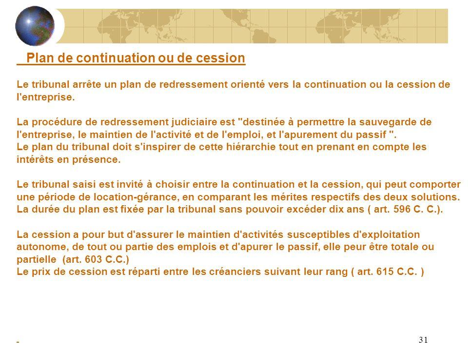 31 Plan de continuation ou de cession Le tribunal arrête un plan de redressement orienté vers la continuation ou la cession de l'entreprise. La procéd