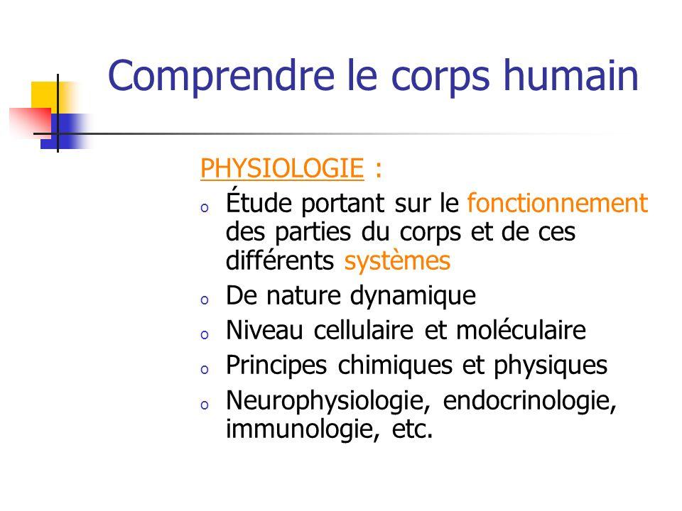 Comprendre le corps humain PHYSIOLOGIE : o Étude portant sur le fonctionnement des parties du corps et de ces différents systèmes o De nature dynamiqu