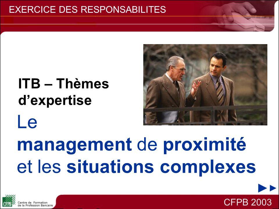 CFPB 2003 EXERCICE DES RESPONSABILITES Le management de proximité et les situations complexes ITB – Thèmes dexpertise