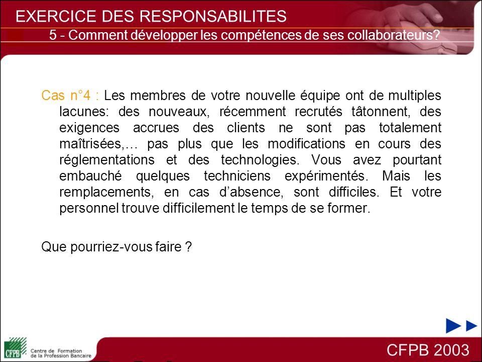 CFPB 2003 EXERCICE DES RESPONSABILITES 5 - Comment développer les compétences de ses collaborateurs? Cas n°4 : Les membres de votre nouvelle équipe on