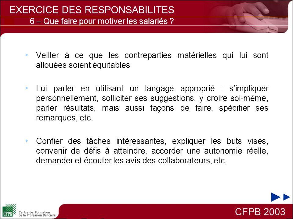 CFPB 2003 EXERCICE DES RESPONSABILITES Veiller à ce que les contreparties matérielles qui lui sont allouées soient équitables Lui parler en utilisant