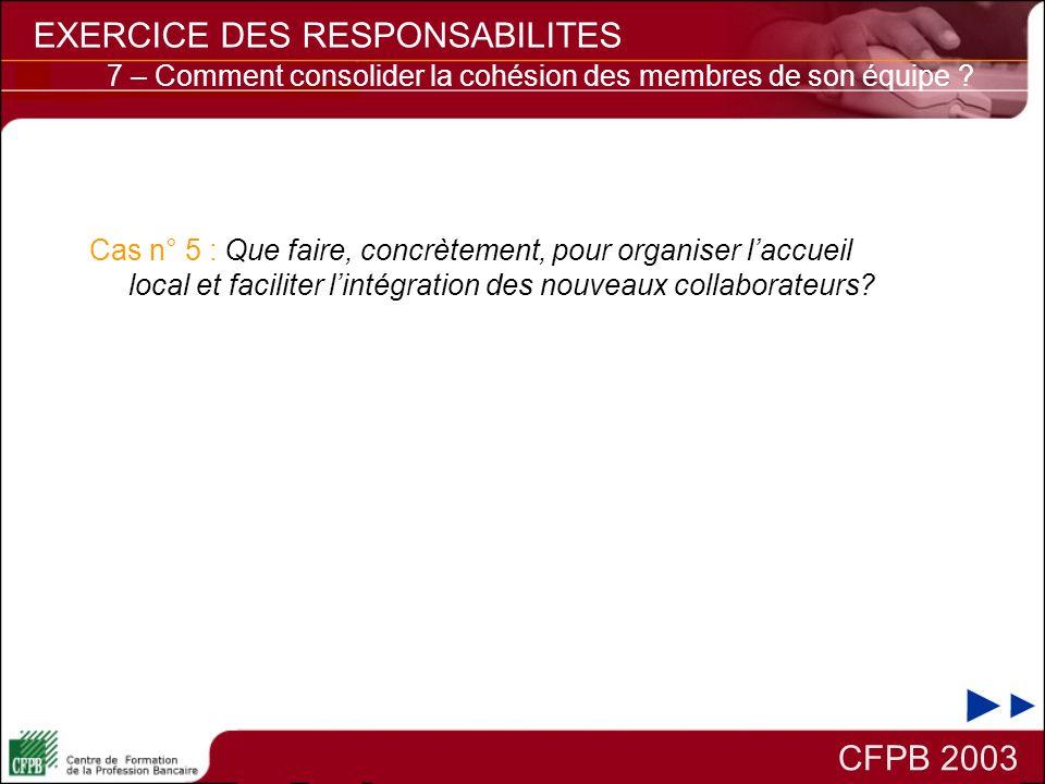 CFPB 2003 EXERCICE DES RESPONSABILITES 7 – Comment consolider la cohésion des membres de son équipe ? Cas n° 5 : Que faire, concrètement, pour organis