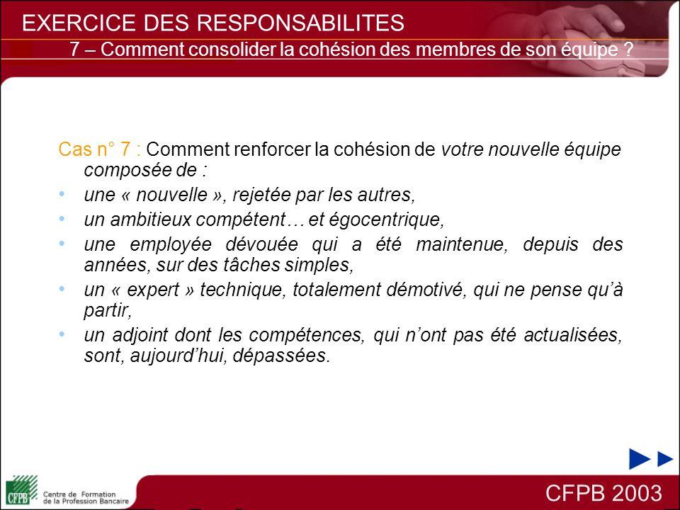 CFPB 2003 EXERCICE DES RESPONSABILITES Cas n° 7 : Comment renforcer la cohésion de votre nouvelle équipe composée de : une « nouvelle », rejetée par l