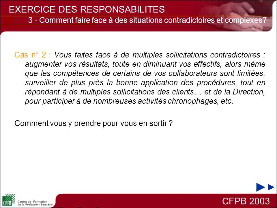 CFPB 2003 EXERCICE DES RESPONSABILITES 3 - Comment faire face à des situations contradictoires et complexes? Cas n° 2 : Vous faites face à de multiple