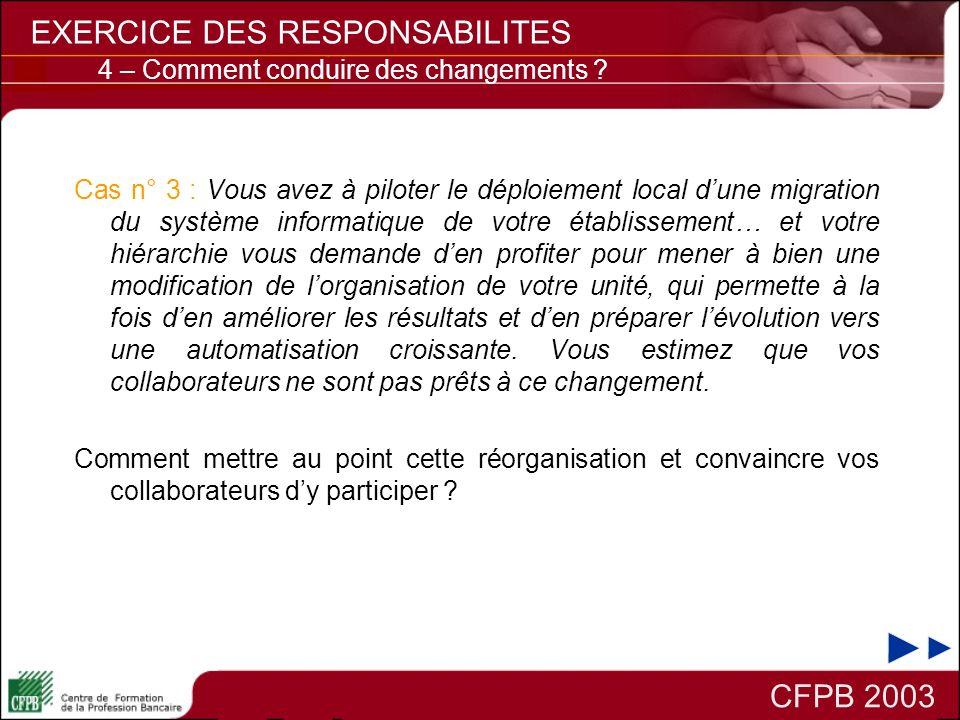 CFPB 2003 EXERCICE DES RESPONSABILITES 4 – Comment conduire des changements ? Cas n° 3 : Vous avez à piloter le déploiement local dune migration du sy