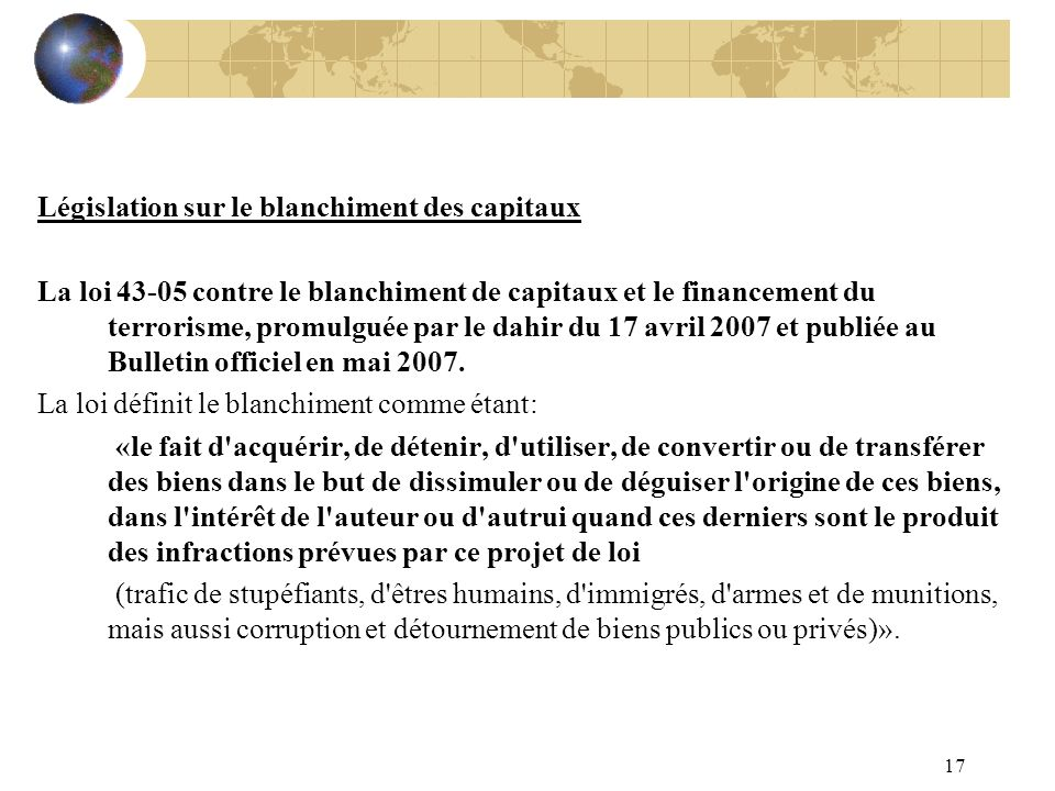 17 Législation sur le blanchiment des capitaux La loi 43-05 contre le blanchiment de capitaux et le financement du terrorisme, promulguée par le dahir