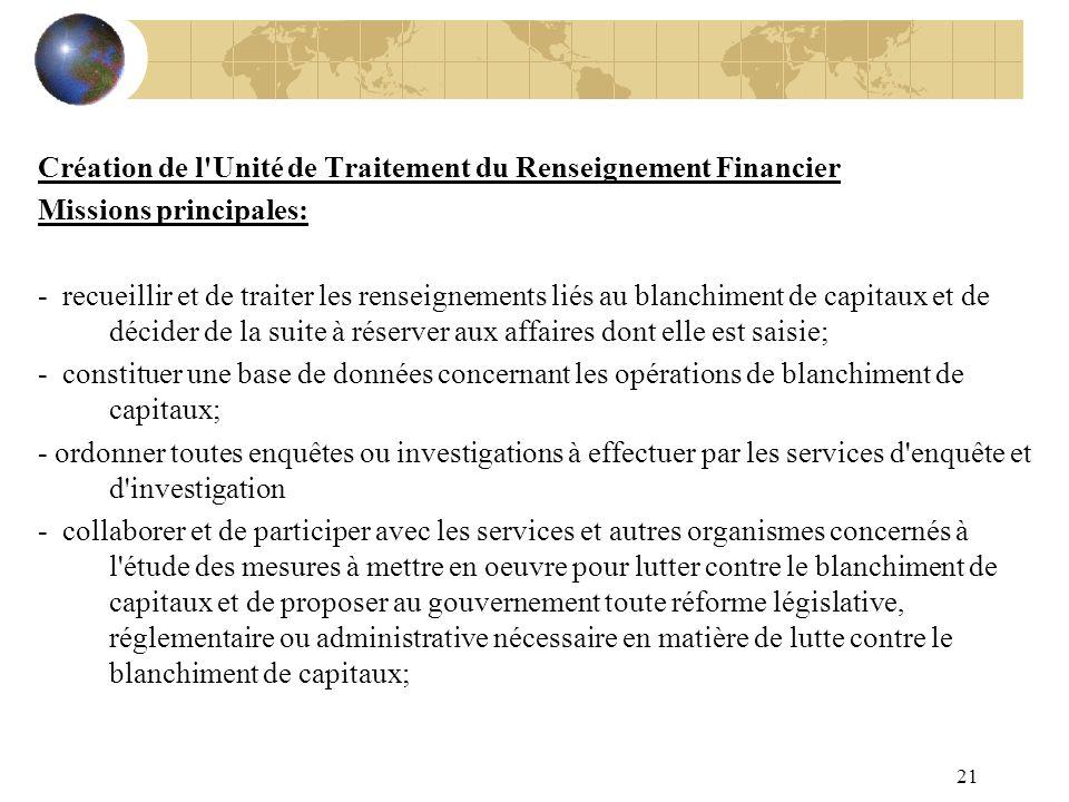 21 Création de l'Unité de Traitement du Renseignement Financier Missions principales: - recueillir et de traiter les renseignements liés au blanchimen