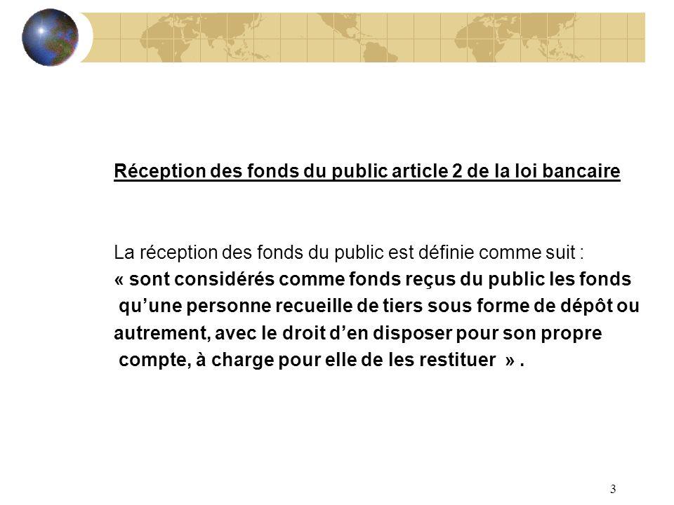 3 Réception des fonds du public article 2 de la loi bancaire La réception des fonds du public est définie comme suit : « sont considérés comme fonds r