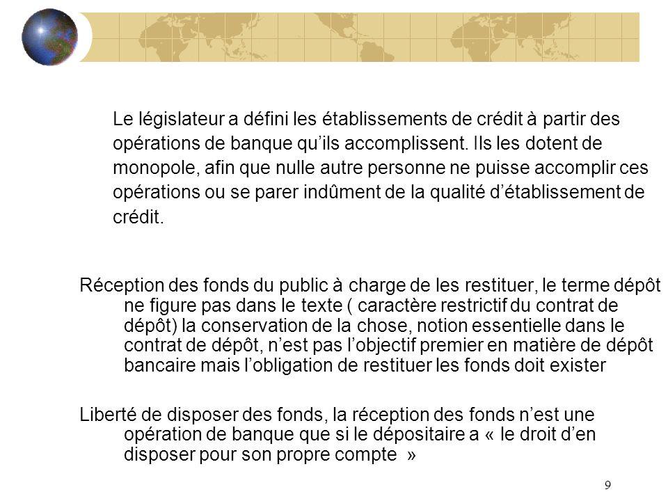 9 Le législateur a défini les établissements de crédit à partir des opérations de banque quils accomplissent. Ils les dotent de monopole, afin que nul