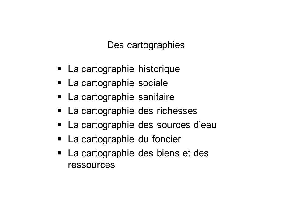 Des cartographies La cartographie historique La cartographie sociale La cartographie sanitaire La cartographie des richesses La cartographie des sourc