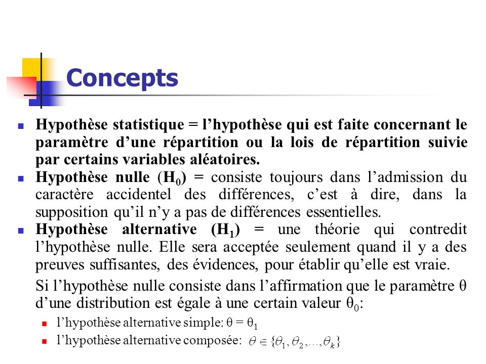 Concepts Hypothèse statistique = lhypothèse qui est faite concernant le paramètre dune répartition ou la lois de répartition suivie par certains varia