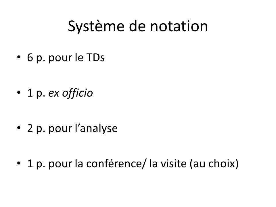 Système de notation 6 p. pour le TDs 1 p. ex officio 2 p. pour lanalyse 1 p. pour la conférence/ la visite (au choix)